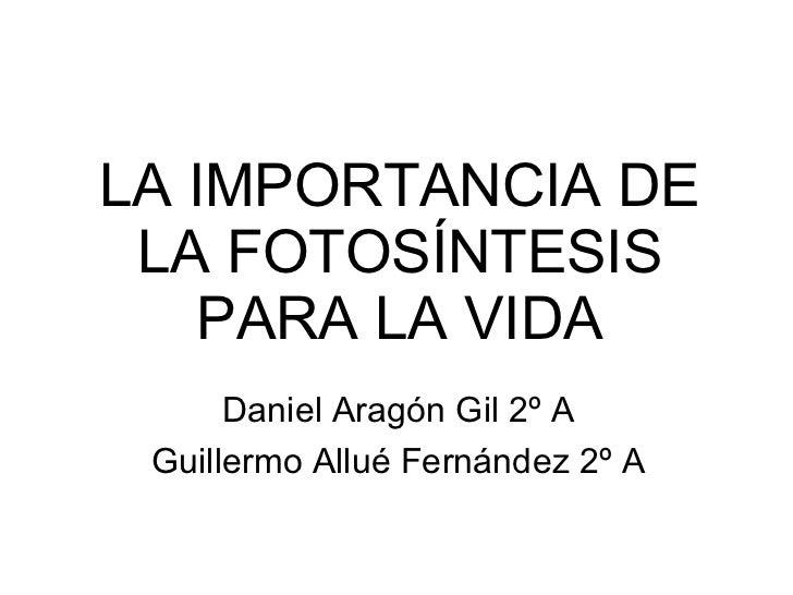 LA IMPORTANCIA DE  LA FOTOSÍNTESIS    PARA LA VIDA       Daniel Aragón Gil 2º A  Guillermo Allué Fernández 2º A