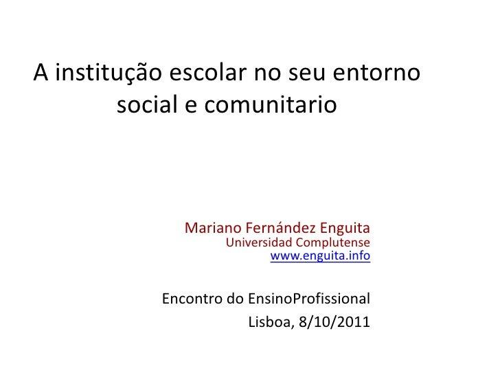 A institução escolar no seu entorno social e comunitario <br />Mariano Fernández Enguita<br />Universidad Complutense<br /...