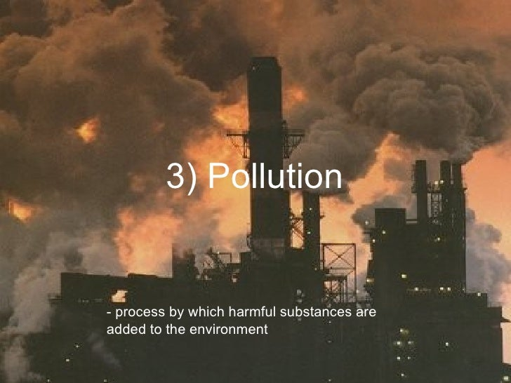 3) Pollution - process by which harmful substances are added to the environment