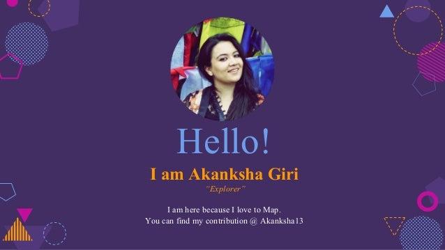 "Hello! I am Akanksha Giri ""Explorer"" I am here because I love to Map. You can find my contribution @ Akanksha13"