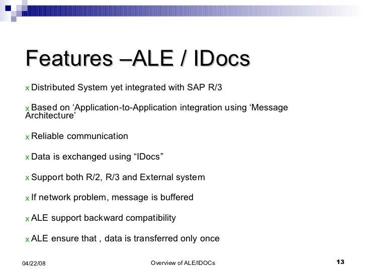 Features –ALE / IDocs <ul><li>Distributed System yet integrated with SAP R/3 </li></ul><ul><li>Based on 'Application-to-Ap...