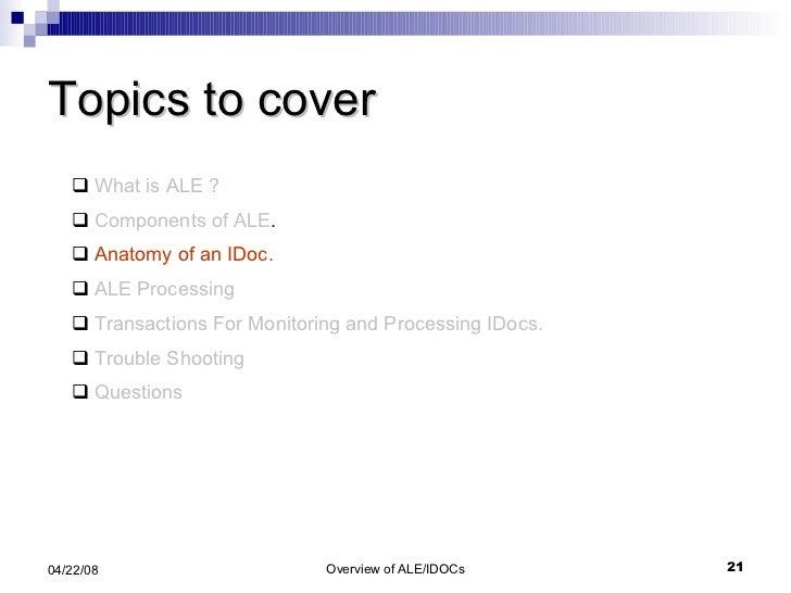 Topics to cover <ul><li>What is ALE ? </li></ul><ul><li>Components of ALE . </li></ul><ul><li>Anatomy of an IDoc. </li></u...