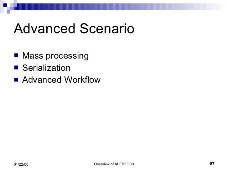 Advanced Scenario <ul><li>Mass processing  </li></ul><ul><li>Serialization </li></ul><ul><li>Advanced Workflow </li></ul>