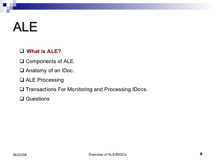 ALE <ul><li>What is ALE? </li></ul><ul><li>Components of ALE. </li></ul><ul><li>Anatomy of an IDoc. </li></ul><ul><li>ALE ...