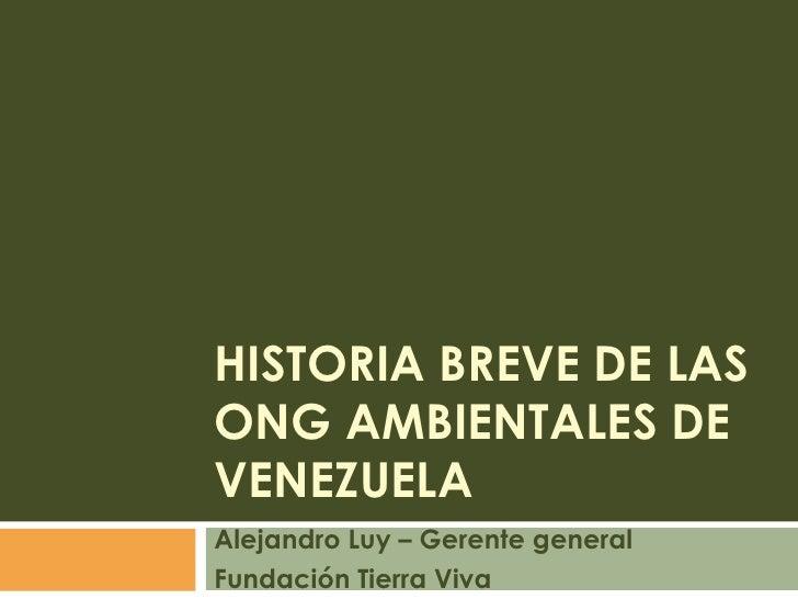 Historia Breve de las ong ambientales de venezuela<br />Alejandro Luy – Gerente general<br />Fundación Tierra Viva<br />