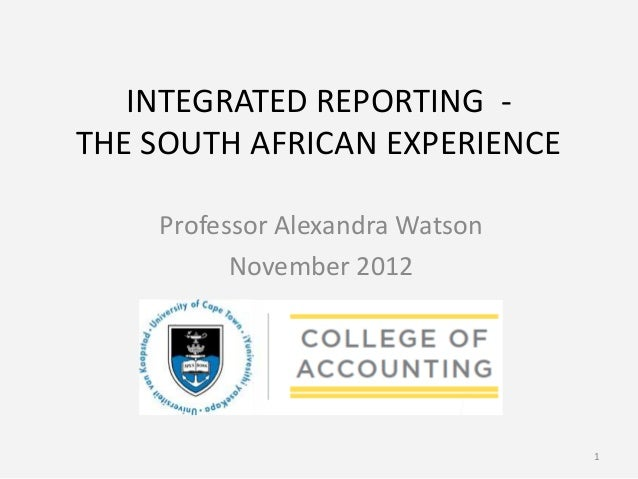 INTEGRATED REPORTING -THE SOUTH AFRICAN EXPERIENCE    Professor Alexandra Watson          November 2012                   ...