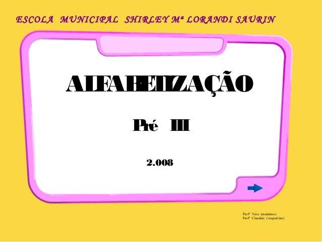 ESCOLA MUNICIPAL SHIRLEY Mª LORANDI SAURIN  ALFABETIZAÇÃO  Pré III  2.008  Profª Vera (matutino)  Profª Claudete (vesperti...