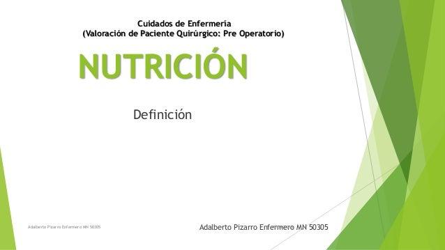 NUTRICIÓN Adalberto Pizarro Enfermero MN 50305 Definición Adalberto Pizarro Enfermero MN 50305 15/04/2015 Cuidados de Enfe...