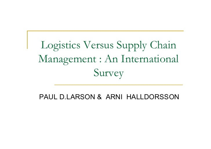 Logistics Versus Supply ChainManagement : An International            SurveyPAUL D.LARSON & ARNI HALLDORSSON