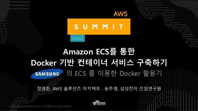 © 2017, Amazon Web Services, Inc. or its Affiliates. All rights reserved. 정영준, AWS 솔루션즈 아키텍트 · 송주영, 삼성전자 선임연구원 Amazon ECS를...