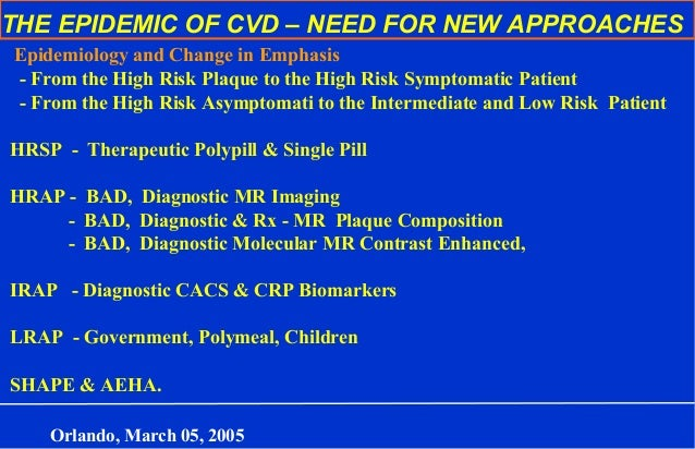 THE EPIDEMIC OF CVD – NEED FOR NEW APPROACHES Epidemiology and Change in Emphasis - From the High Risk Plaque to the High ...