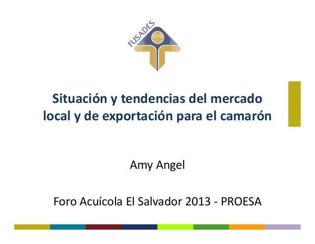 Situación y tendencias del mercado local y de exportación para el camarónlocal y de exportación para el camarón Amy Angel ...