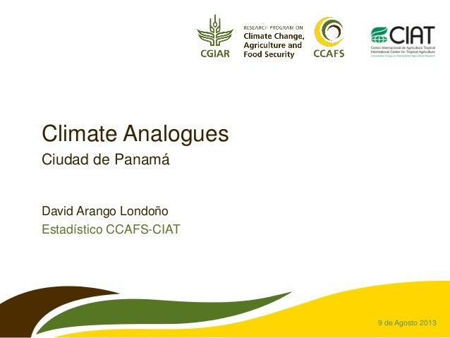 Climate Analogues Ciudad de Panamá David Arango Londoño Estadístico CCAFS-CIAT 9 de Agosto 2013