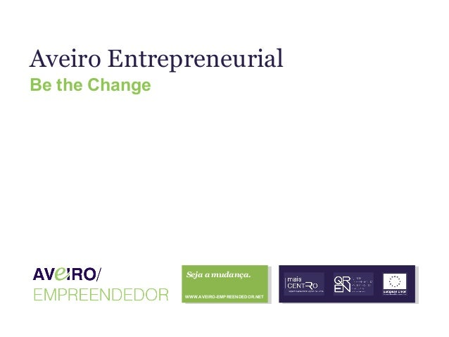 Aveiro Entrepreneurial Be the Change  Seja a mudança. WWW.AVEIRO-EMPREENDEDOR.NET