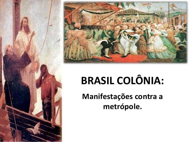 BRASIL COLÔNIA:Manifestações contra ametrópole.