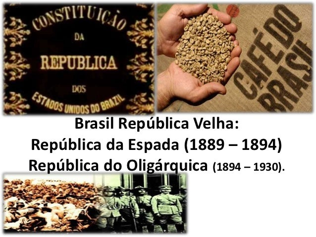 Brasil República Velha:República da Espada (1889 – 1894)República do Oligárquica (1894 – 1930).