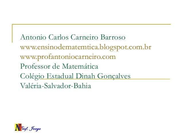 Prof. Jorge Antonio Carlos Carneiro Barroso www.ensinodematemtica.blogspot.com.br www.profantoniocarneiro.com Professor de...