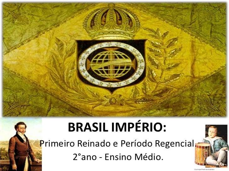 BRASIL IMPÉRIO:Primeiro Reinado e Período Regencial.        2°ano - Ensino Médio.