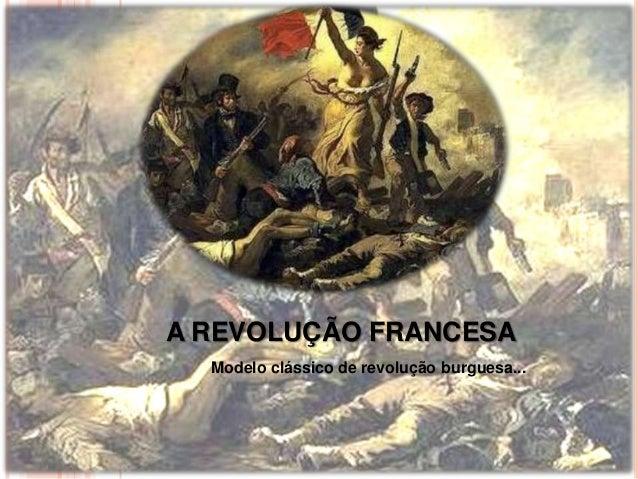 A REVOLUÇÃO FRANCESA Modelo clássico de revolução burguesa...