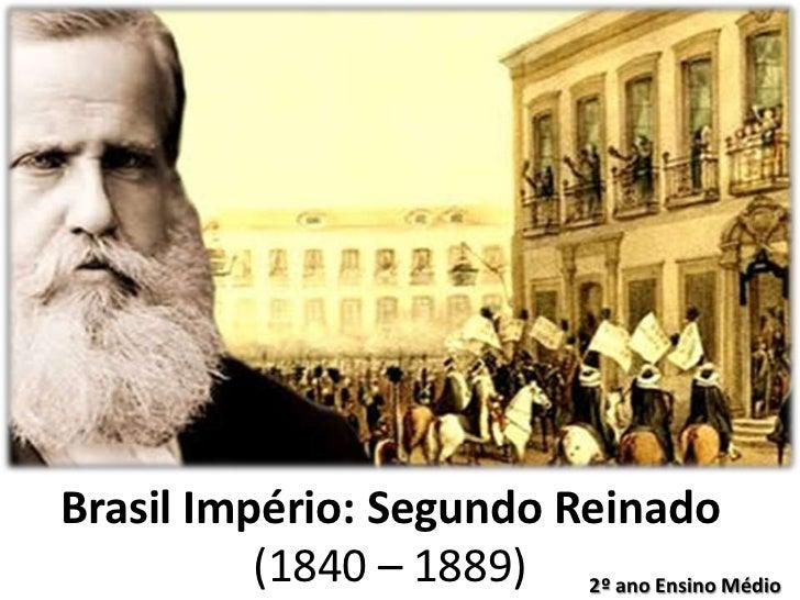 Brasil Império: Segundo Reinado          (1840 – 1889) 2º ano Ensino Médio