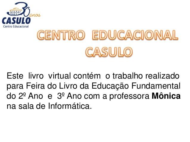 Este livro virtual contém o trabalho realizado para Feira do Livro da Educação Fundamental do 2º Ano e 3º Ano com a profes...
