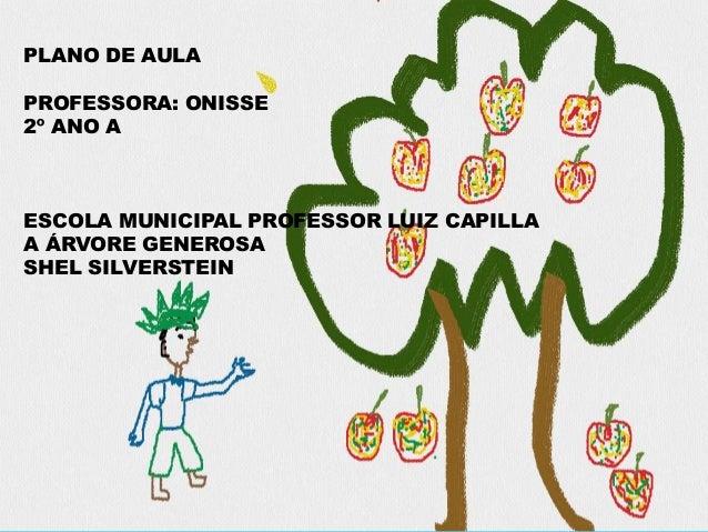 2º ANO A ESCOLA MUNICIPAL PROFESSOR LUIZ CAPILLA A ÁRVORE GENEROSA SHEL SILVERSTEIN PLANO DE AULA PROFESSORA: ONISSE 2º AN...