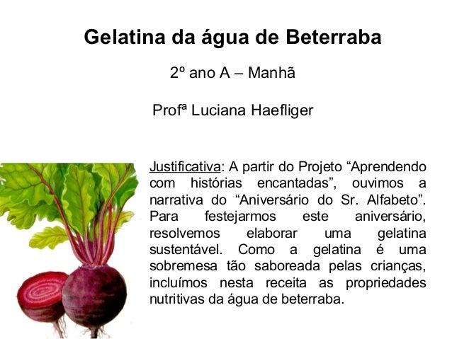 """Gelatina da água de Beterraba 2º ano A – Manhã Profª Luciana Haefliger Justificativa: A partir do Projeto """"Aprendendo com ..."""