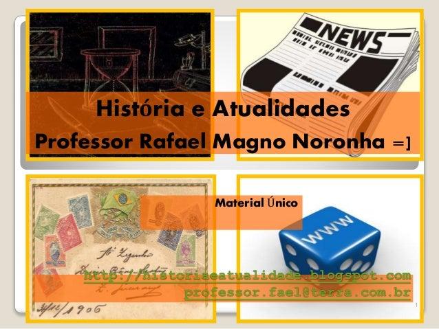 Material Único  http://historiaeatualidade.blogspot.com  professor.fael@terra.com.br  1  História e Atualidades  Professor...