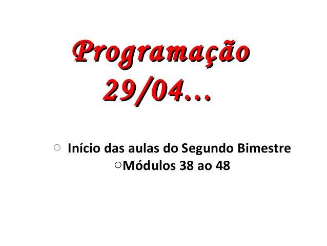 o Início das aulas do Segundo BimestreoMódulos 38 ao 48ProgramaçãoProgramação29/04...29/04...