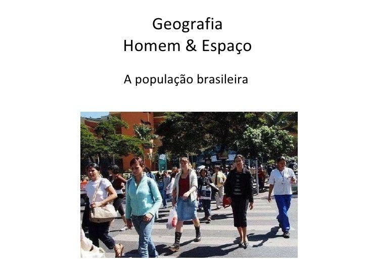 <ul><li>Geografia  Homem & Espaço  A população brasileira   </li></ul>