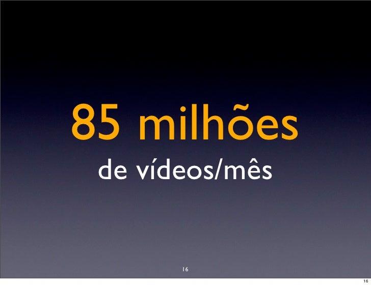 85 milhões  de vídeos/mês          16                  16