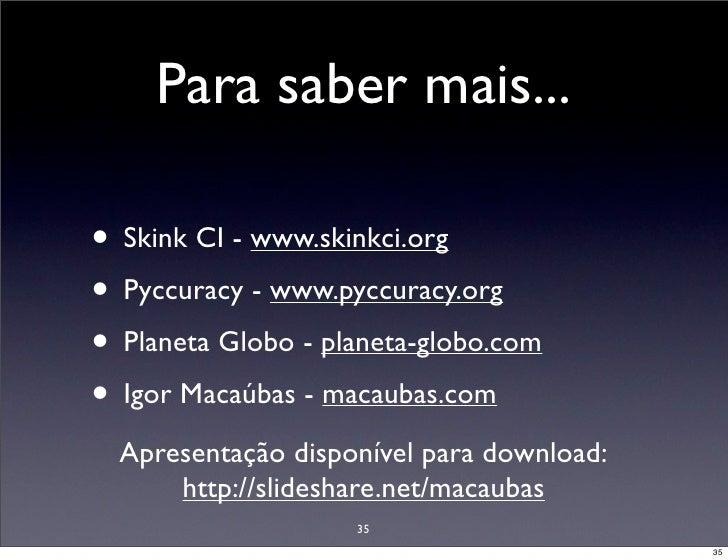 Para saber mais...  • Skink CI - www.skinkci.org • Pyccuracy - www.pyccuracy.org • Planeta Globo - planeta-globo.com • Igo...