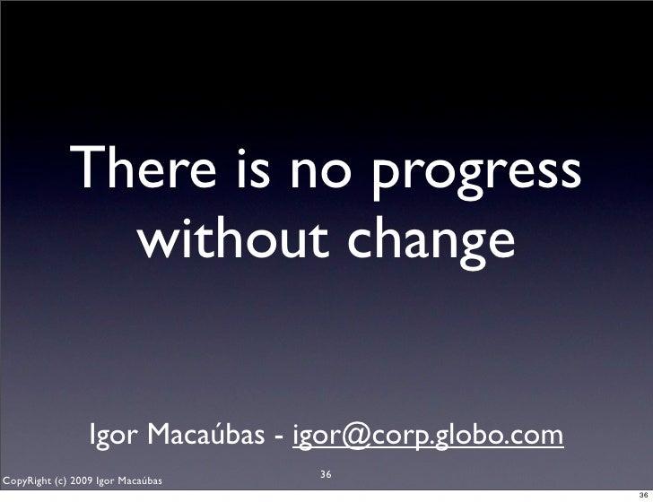 There is no progress                without change                    Igor Macaúbas - igor@corp.globo.com                 ...