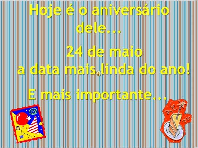 Hoje é o aniversário dele... 24 de maio a data mais linda do ano! E mais importante...