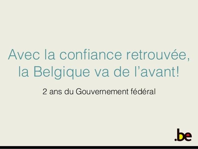 Avec la confiance retrouvée,! la Belgique va de l'avant!! ! 2 ans du Gouvernement fédéral!