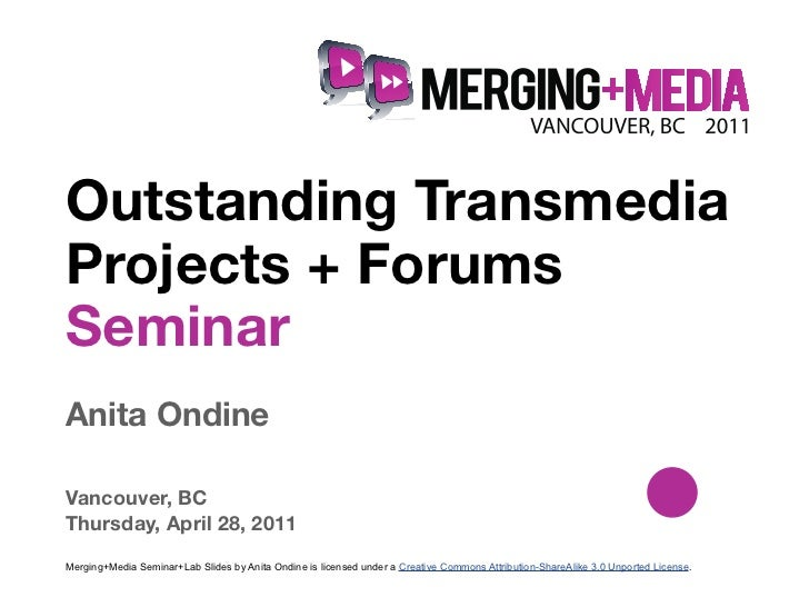 !Outstanding TransmediaProjects + ForumsSeminarAnita OndineVancouver, BCThursday, April 28, 2011Merging+Media Seminar+Lab ...