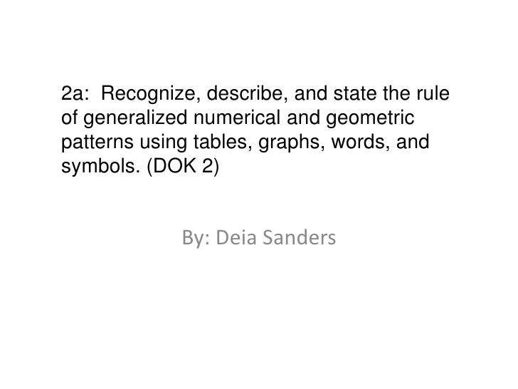 By: Deia Sanders<br />2a:  Recognize, describe, and state the rule of generalized numerical and geometric patterns using t...