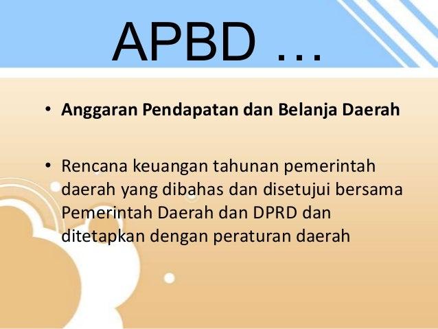 APBD … • Anggaran Pendapatan dan Belanja Daerah • Rencana keuangan tahunan pemerintah daerah yang dibahas dan disetujui be...