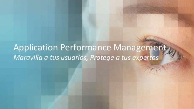 Application Performance Management Maravilla a tus usuarios, Protege a tus expertos