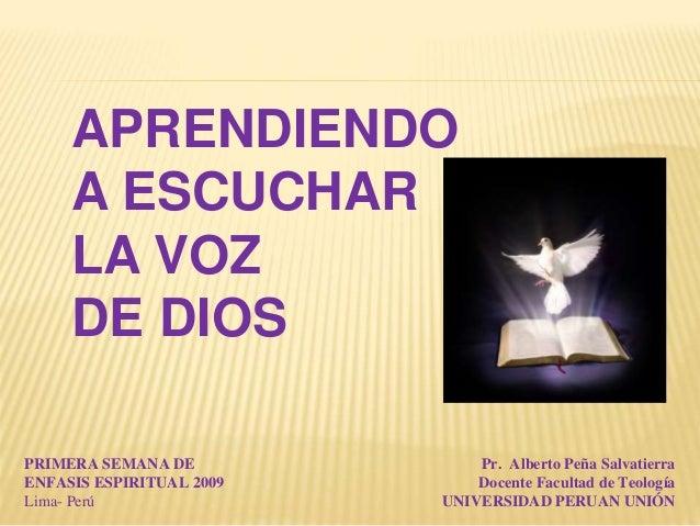 APRENDIENDO A ESCUCHAR LA VOZ DE DIOS PRIMERA SEMANA DE ENFASIS ESPIRITUAL 2009 Lima- Perú Pr. Alberto Peña Salvatierra Do...