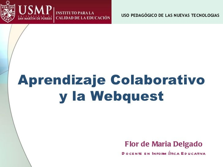 Aprendizaje Colaborativo y la Webquest Flor de Maria Delgado Docente en Informática Educativa USO PEDAGÓGICO DE LAS NUEVAS...