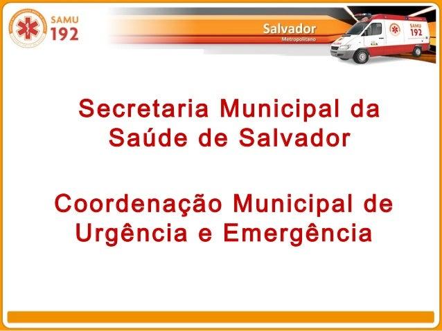 Secretaria Municipal da Saúde de Salvador Coordenação Municipal de Urgência e Emergência