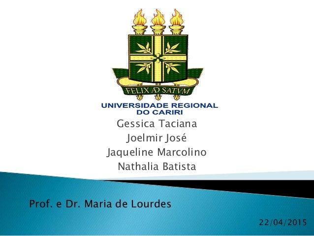 Gessica Taciana Joelmir José Jaqueline Marcolino Nathalia Batista 22/04/2015 Prof. e Dr. Maria de Lourdes