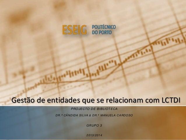 Gestão de entidades que se relacionam com LCTDI PROJECTO DE BIBLIOTECA DR.ª CÂNDIDA SILVA & DR.ª MANUELA CARDOSO GRUPO 3 2...