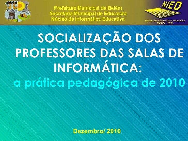 Dezembro/ 2010 SOCIALIZAÇÃO DOS PROFESSORES DAS SALAS DE INFORMÁTICA:  a prática pedagógica de 2010