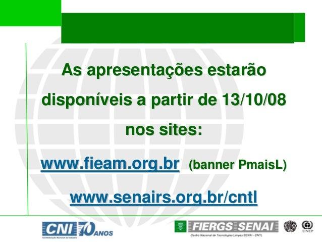 As apresentações estarãodisponíveis a partir de 13/10/08          nos sites:www.fieam.org.br   (banner PmaisL)   www.senai...