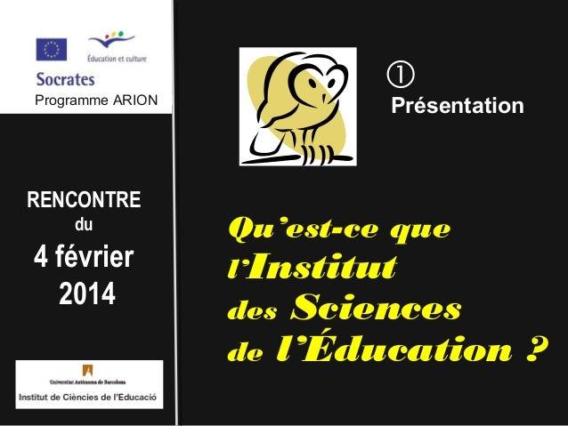 Programme ARION RENCONTRE du 4 février 2014 Présentation Qu'est-ce que l'Institut des Sciences de l'Éducation ? Programme...