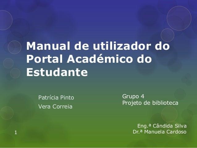 Manual de utilizador do Portal Académico do Estudante Patrícia Pinto Vera Correia Grupo 4 Projeto de biblioteca Eng.ª Când...