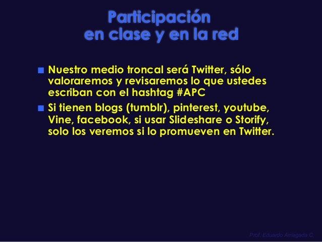 Prof. Eduardo Arriagada C. Participación en clase y en la red ■ Nuestro medio troncal será Twitter, sólo valoraremos y re...