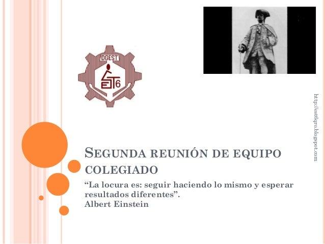 """http://est6qro.blogspot.comSEGUNDA REUNIÓN DE EQUIPOCOLEGIADO""""La locura es: seguir haciendo lo mismo y esperarresultados d..."""